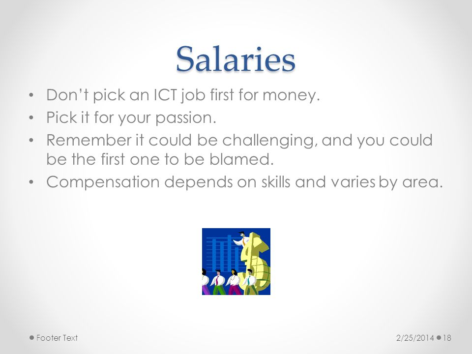 Salaries Dont pick an ICT job first for money. Pick it for your passion.