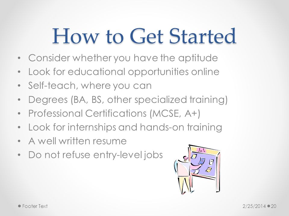 How to Get Started Consider whether you have the aptitude Look for educational opportunities online Self-teach, where you can Degrees (BA, BS, other specialized training) Professional Certifications (MCSE, A+) Look for internships and hands-on training A well written resume Do not refuse entry-level jobs 2/25/2014Footer Text20