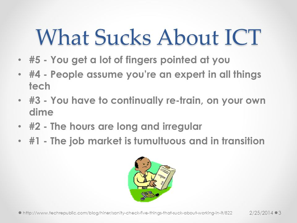 What Sucks About ICT #5 - You get a lot of fingers pointed at you #4 - People assume youre an expert in all things tech #3 - You have to continually r
