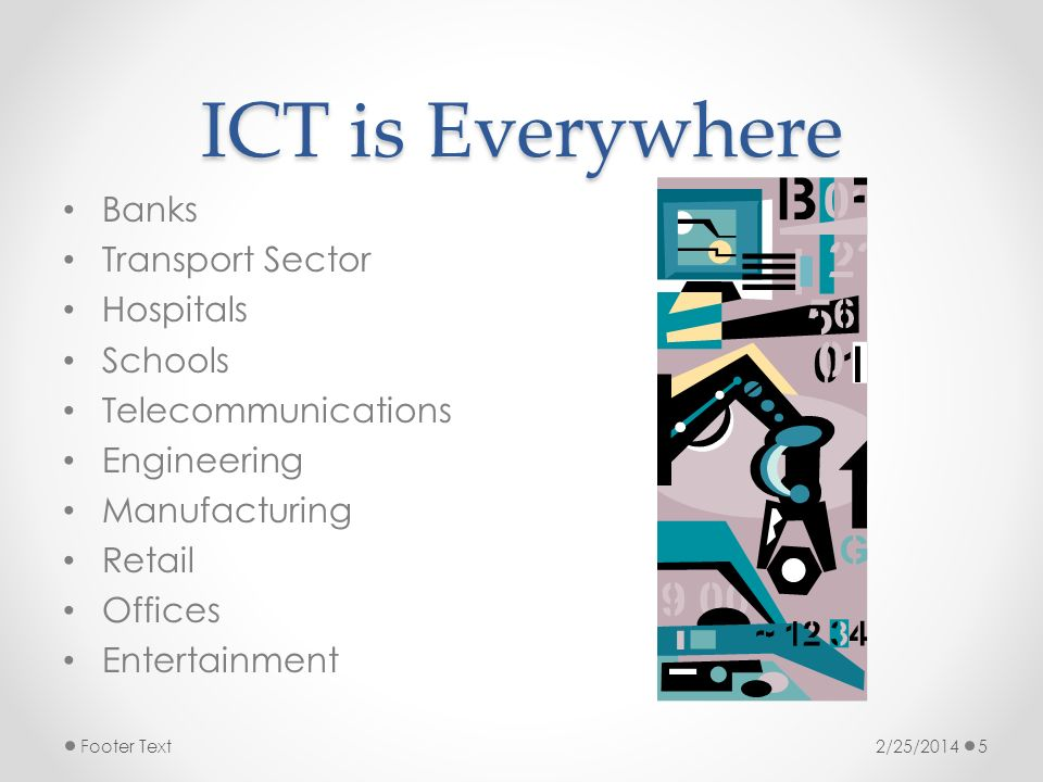 ICT is Everywhere Banks Transport Sector Hospitals Schools Telecommunications Engineering Manufacturing Retail Offices Entertainment 2/25/2014Footer T