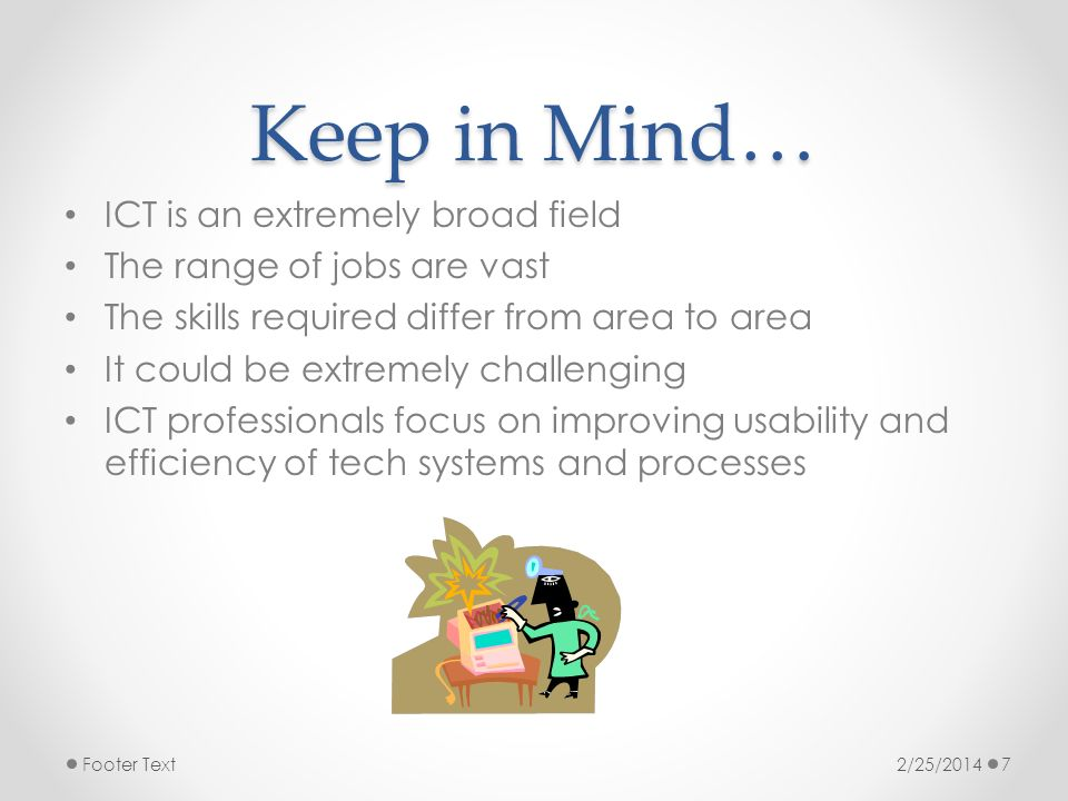 Keep in Mind… ICT is an extremely broad field The range of jobs are vast The skills required differ from area to area It could be extremely challengin