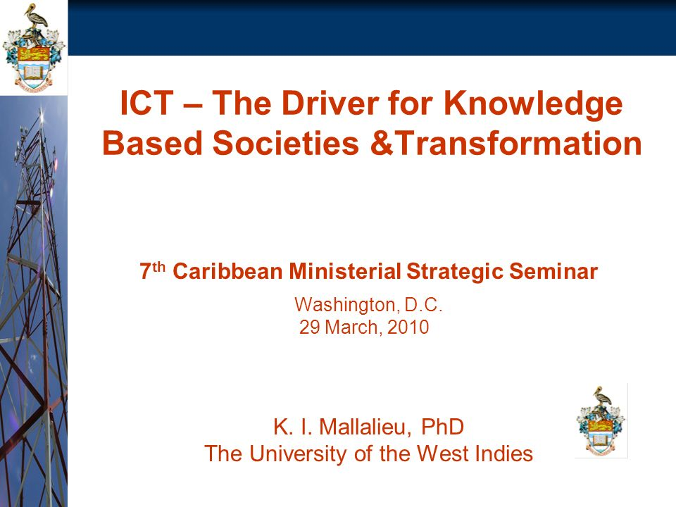 ICT – The Driver for Knowledge Based Societies &Transformation 7 th Caribbean Ministerial Strategic Seminar Washington, D.C.