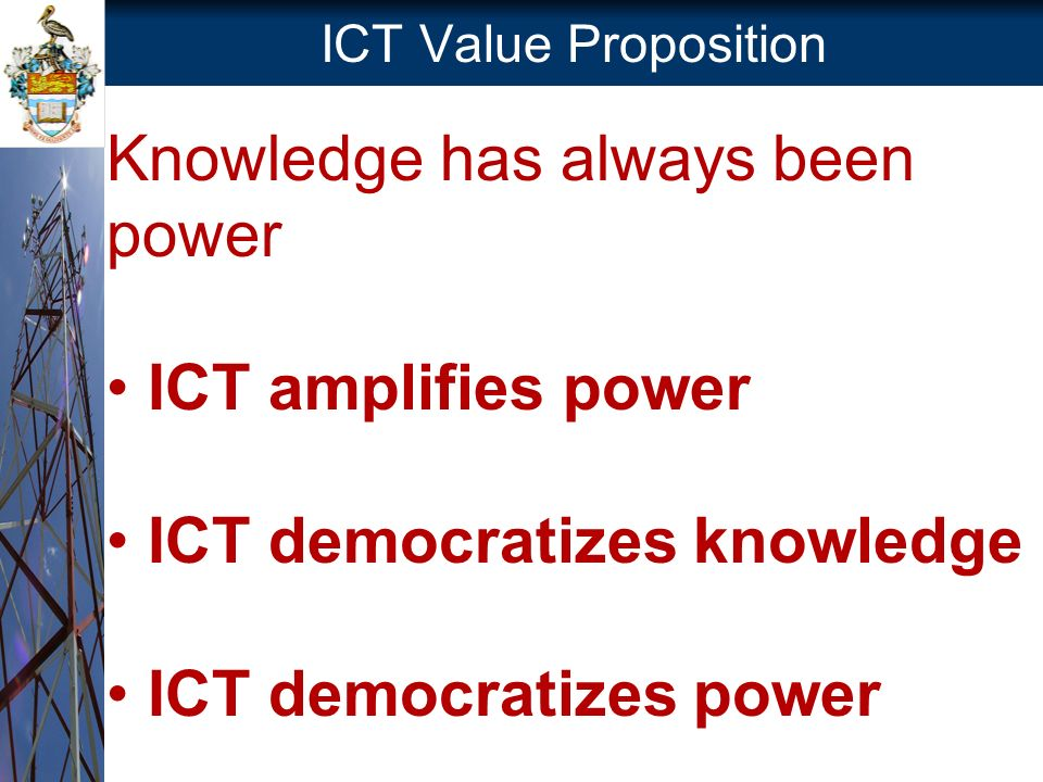 ICT Value Proposition Knowledge has always been power ICT amplifies power ICT democratizes knowledge ICT democratizes power