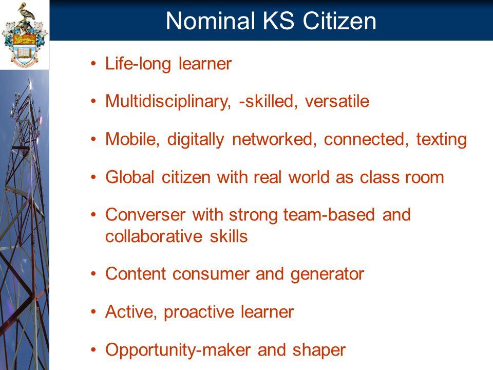 Nominal KS Citizen Life-long learner Multidisciplinary, -skilled, versatile Mobile, digitally networked, connected, texting Global citizen with real world as class room Converser with strong team-based and collaborative skills Content consumer and generator Active, proactive learner Opportunity-maker and shaper