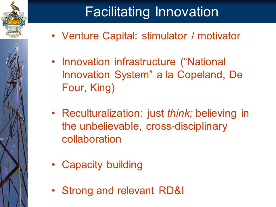 Facilitating Innovation Venture Capital: stimulator / motivator Innovation infrastructure (National Innovation System a la Copeland, De Four, King) Reculturalization: just think; believing in the unbelievable, cross-disciplinary collaboration Capacity building Strong and relevant RD&I