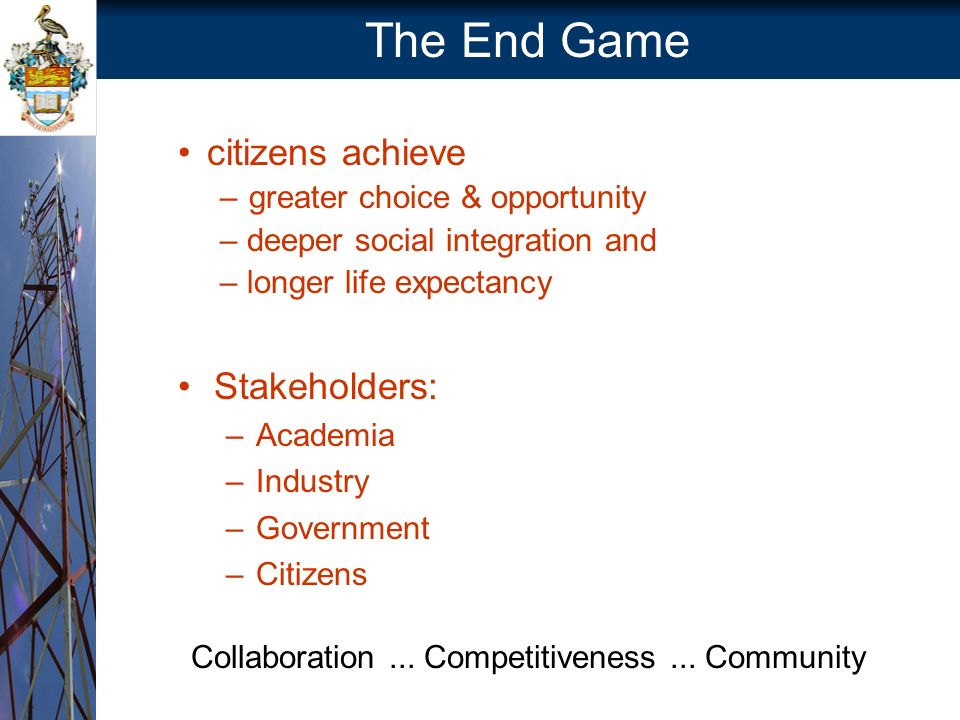 The End Game citizens achieve –greater choice & opportunity – deeper social integration and – longer life expectancy Stakeholders: –Academia –Industry –Government –Citizens Collaboration...