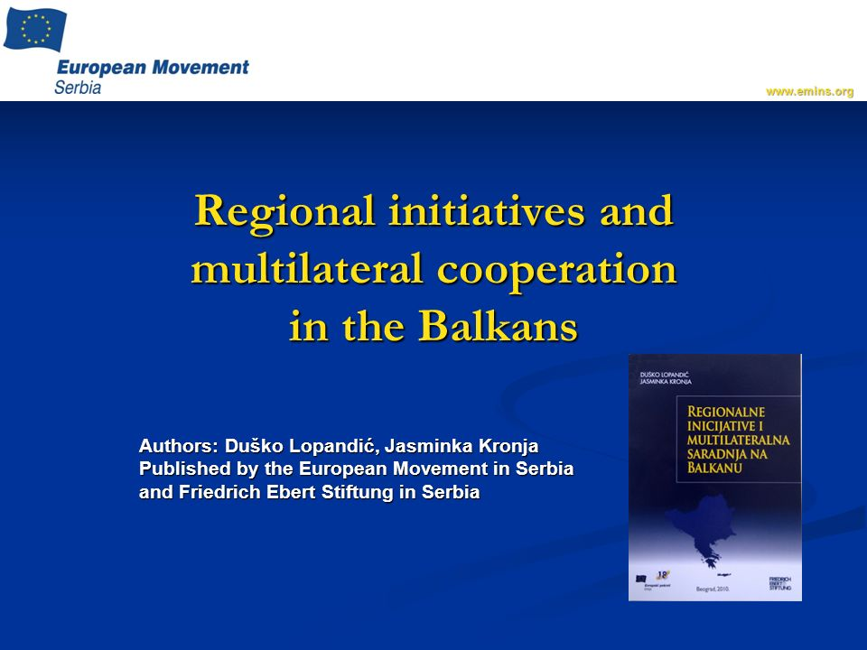 Regional initiatives and multilateral cooperation in the Balkans Authors: Duško Lopandić, Jasminka Kronja Published by the European Movement in Serbia and Friedrich Ebert Stiftung in Serbia www.emins.org