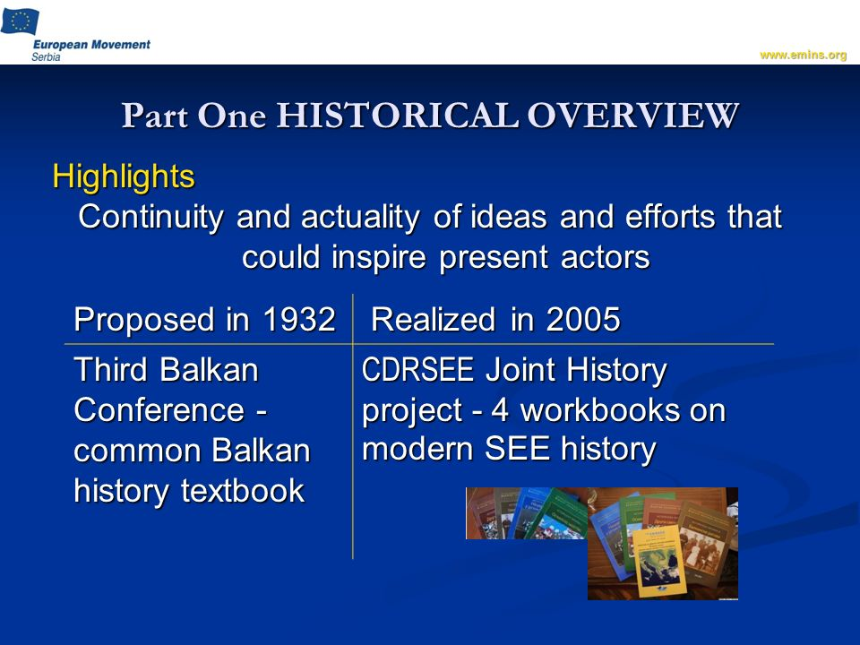Part One HISTORICAL OVERVIEW Highlights Continuity and actuality of ideas and efforts that could inspire present actors   Proposed in 1932 Realized in 2005 Third Balkan Conference - common Balkan history textbook CDRSEE Joint History project - 4 workbooks on modern SEE history
