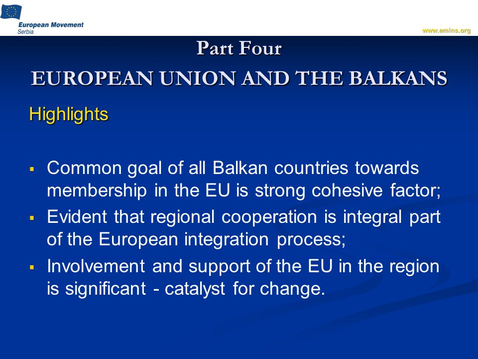 Part Four EUROPEAN UNION AND THE BALKANS Highlights Common goal of all Balkan countries towards membership in the EU is strong cohesive factor; Evident that regional cooperation is integral part of the European integration process; Involvement and support of the EU in the region is significant - catalyst for change.