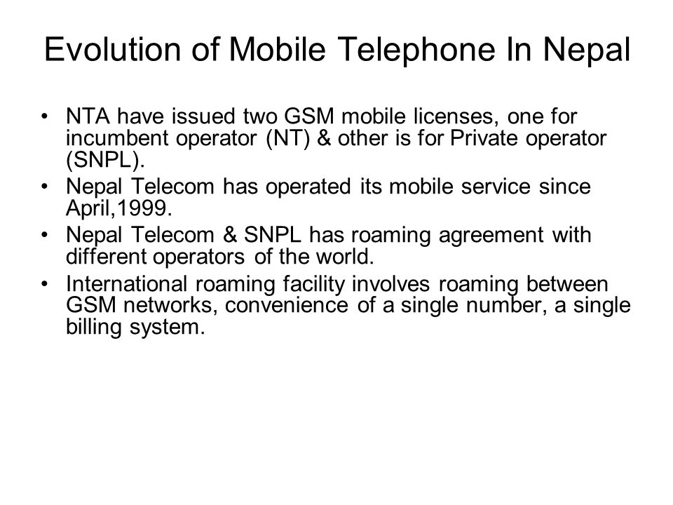 Evolution of Mobile Telephone In Nepal NTA have issued two GSM mobile licenses, one for incumbent operator (NT) & other is for Private operator (SNPL)