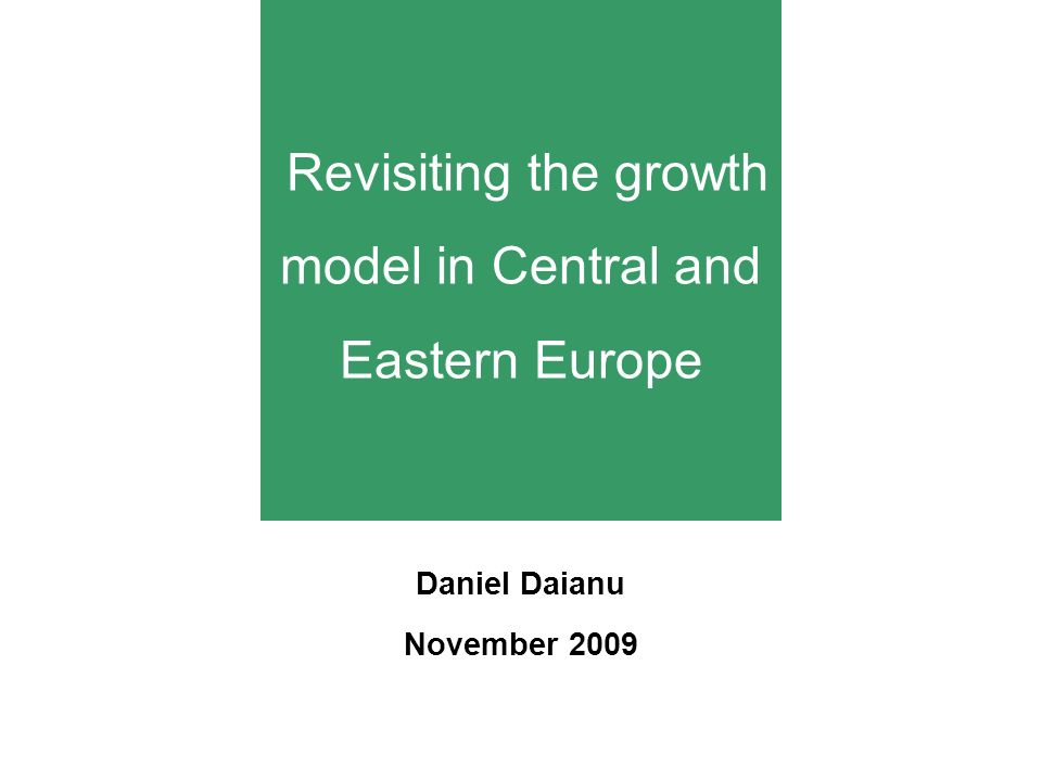 Revisiting the growth model in Central and Eastern Europe Daniel Daianu November 2009