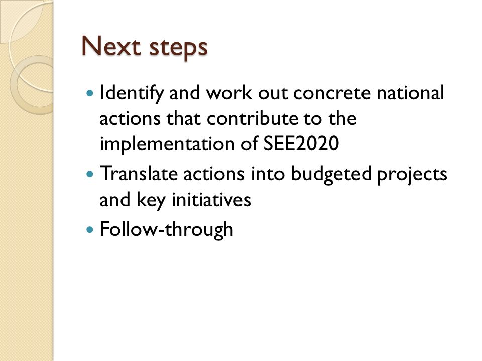 Next steps Identify and work out concrete national actions that contribute to the implementation of SEE2020 Translate actions into budgeted projects and key initiatives Follow-through