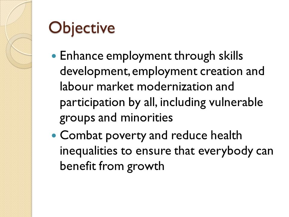 Objective Enhance employment through skills development, employment creation and labour market modernization and participation by all, including vulnerable groups and minorities Combat poverty and reduce health inequalities to ensure that everybody can benefit from growth