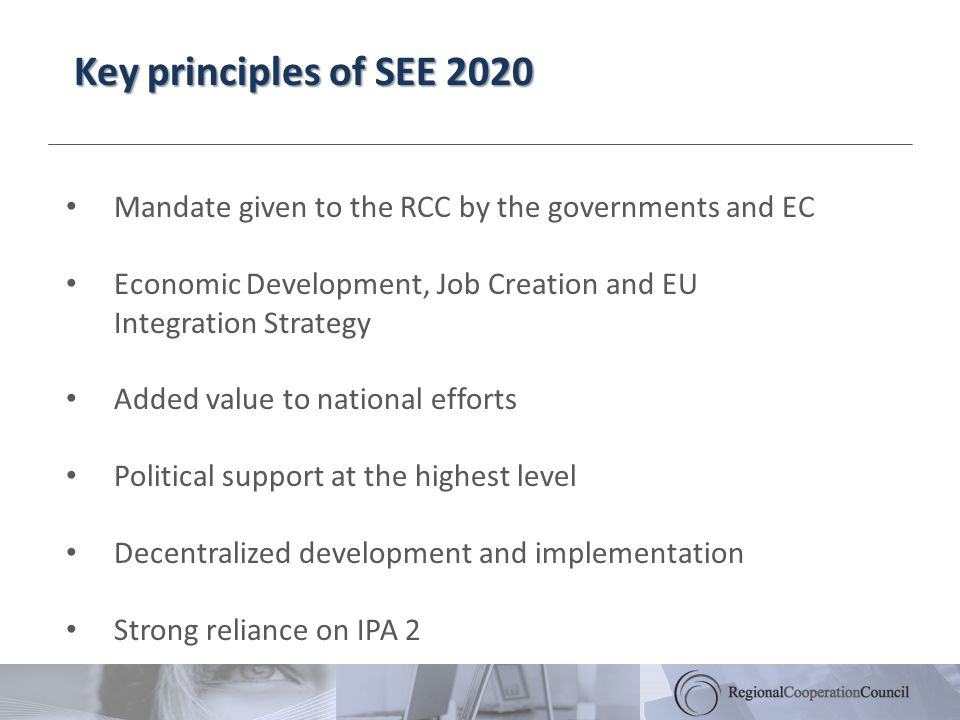 Key principles of SEE 2020 Mandate given to the RCC by the governments and EC Economic Development, Job Creation and EU Integration Strategy Added value to national efforts Political support at the highest level Decentralized development and implementation Strong reliance on IPA 2