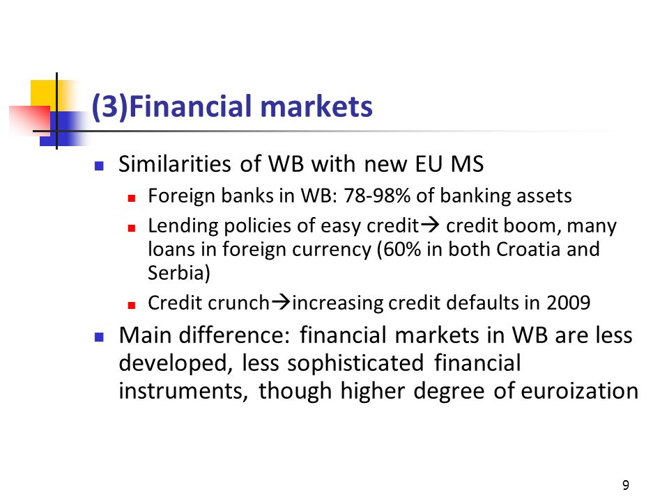 (3)Financial markets Similarities of WB with new EU MS Foreign banks in WB: 78-98% of banking assets Lending policies of easy credit credit boom, many loans in foreign currency (60% in both Croatia and Serbia) Credit crunch increasing credit defaults in 2009 Main difference: financial markets in WB are less developed, less sophisticated financial instruments, though higher degree of euroization 9