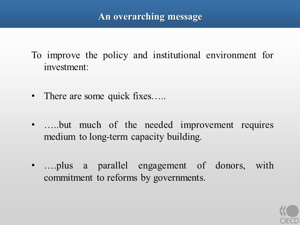 An overarching message To improve the policy and institutional environment for investment: There are some quick fixes…..