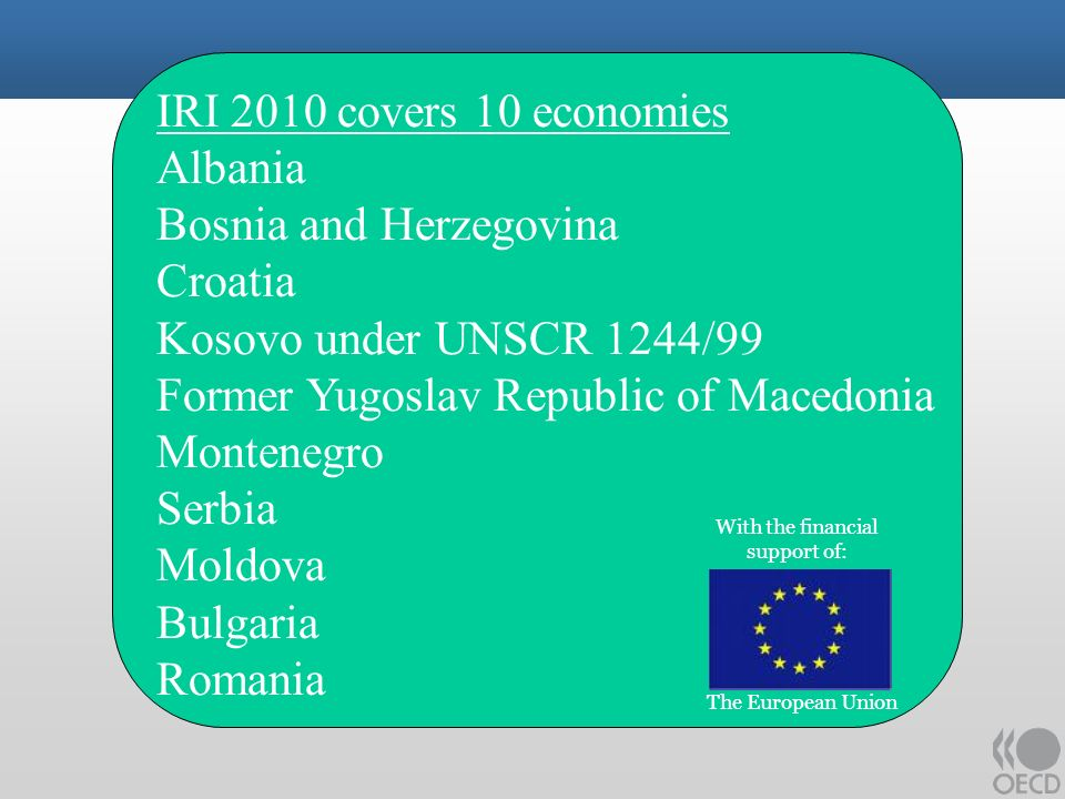 IRI 2010 covers 10 economies Albania Bosnia and Herzegovina Croatia Kosovo under UNSCR 1244/99 Former Yugoslav Republic of Macedonia Montenegro Serbia Moldova Bulgaria Romania With the financial support of: The European Union