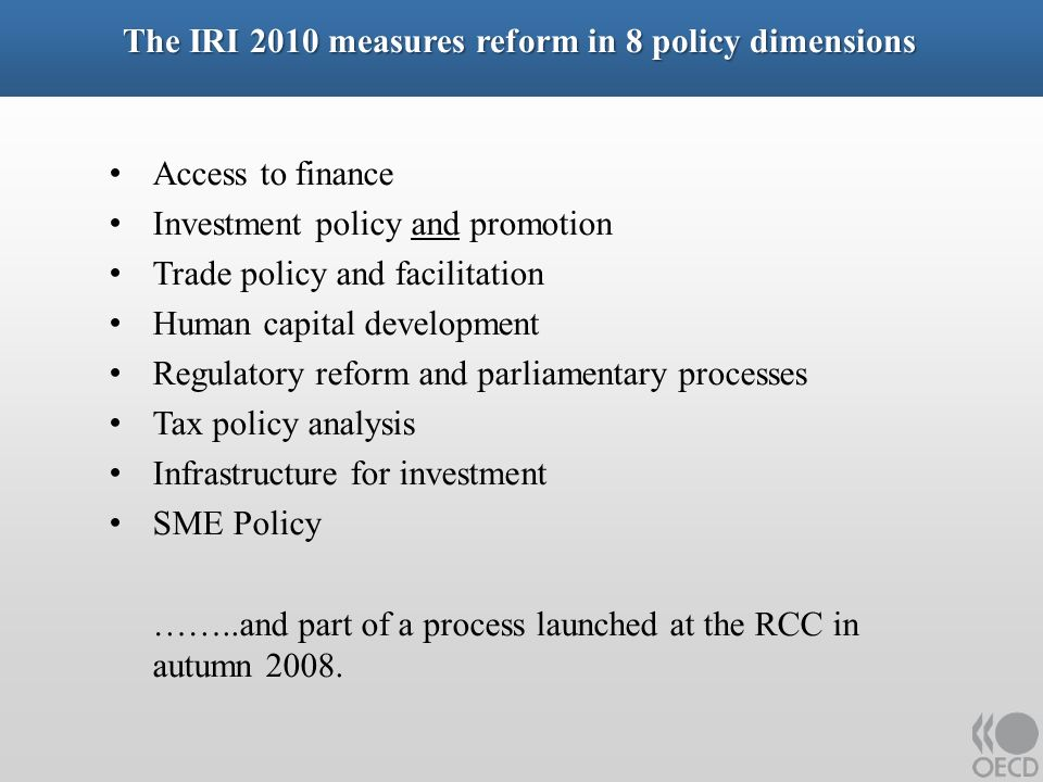 The IRI 2010 measures reform in 8 policy dimensions Access to finance Investment policy and promotion Trade policy and facilitation Human capital development Regulatory reform and parliamentary processes Tax policy analysis Infrastructure for investment SME Policy ……..and part of a process launched at the RCC in autumn 2008.
