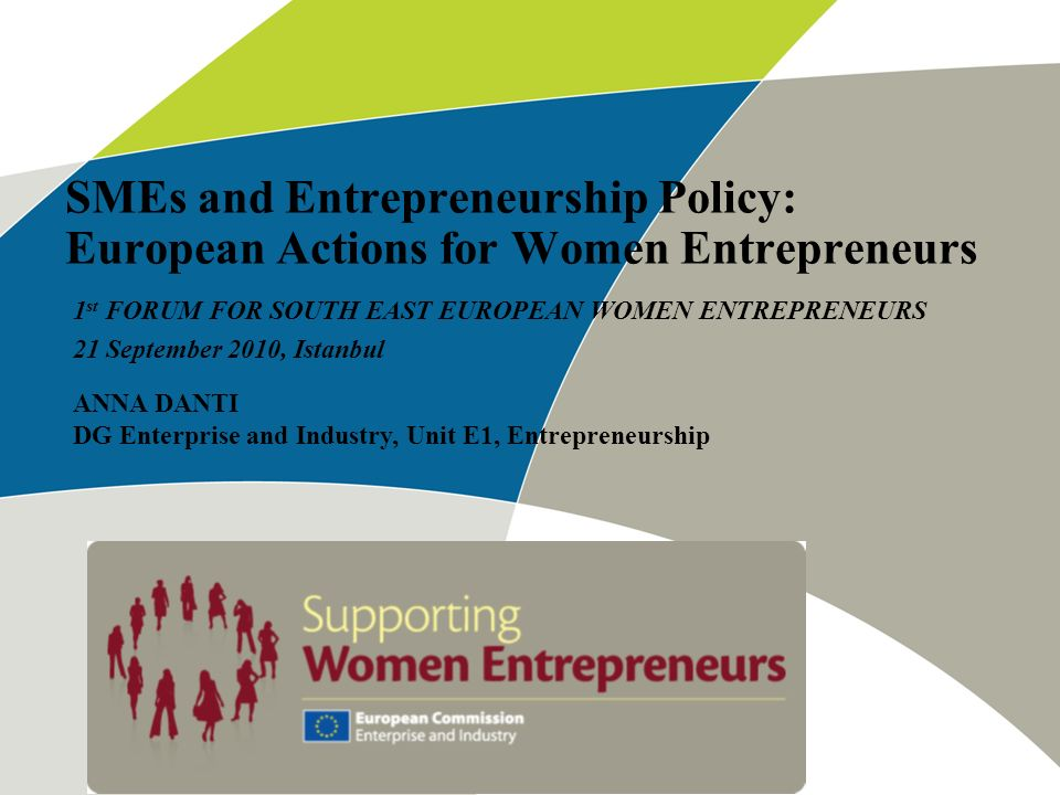 SMEs and Entrepreneurship Policy: European Actions for Women Entrepreneurs 1 st FORUM FOR SOUTH EAST EUROPEAN WOMEN ENTREPRENEURS 21 September 2010, I