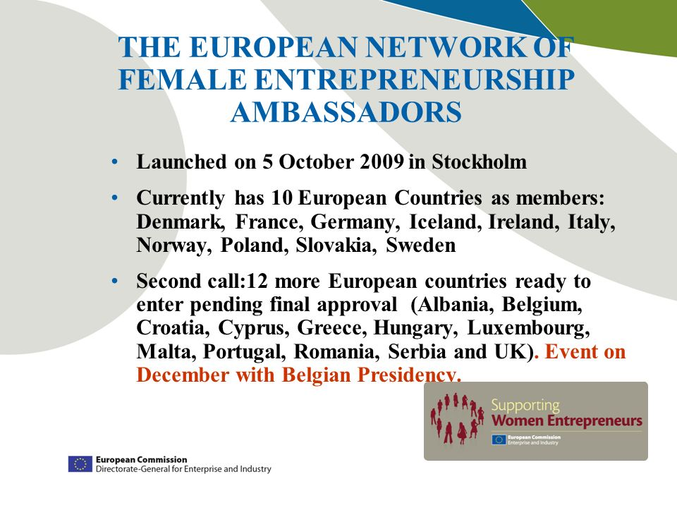 THE EUROPEAN NETWORK OF FEMALE ENTREPRENEURSHIP AMBASSADORS Launched on 5 October 2009 in Stockholm Currently has 10 European Countries as members: De