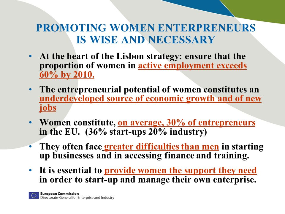 PROMOTING WOMEN ENTERPRENEURS IS WISE AND NECESSARY At the heart of the Lisbon strategy: ensure that the proportion of women in active employment exce