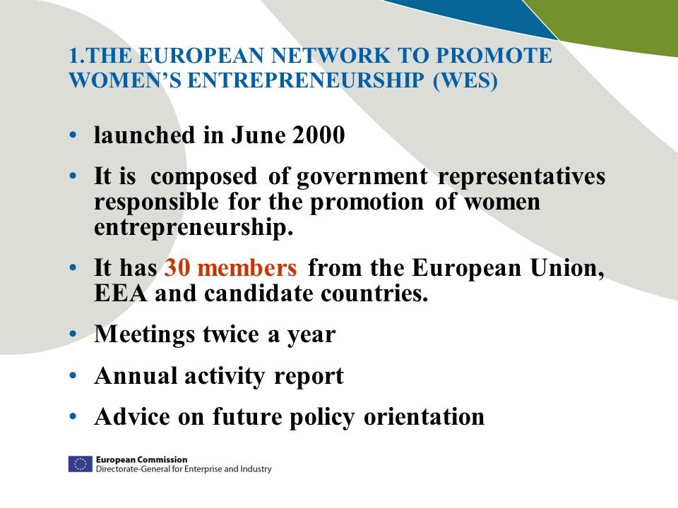 1.THE EUROPEAN NETWORK TO PROMOTE WOMENS ENTREPRENEURSHIP (WES) launched in June 2000 It is composed of government representatives responsible for the