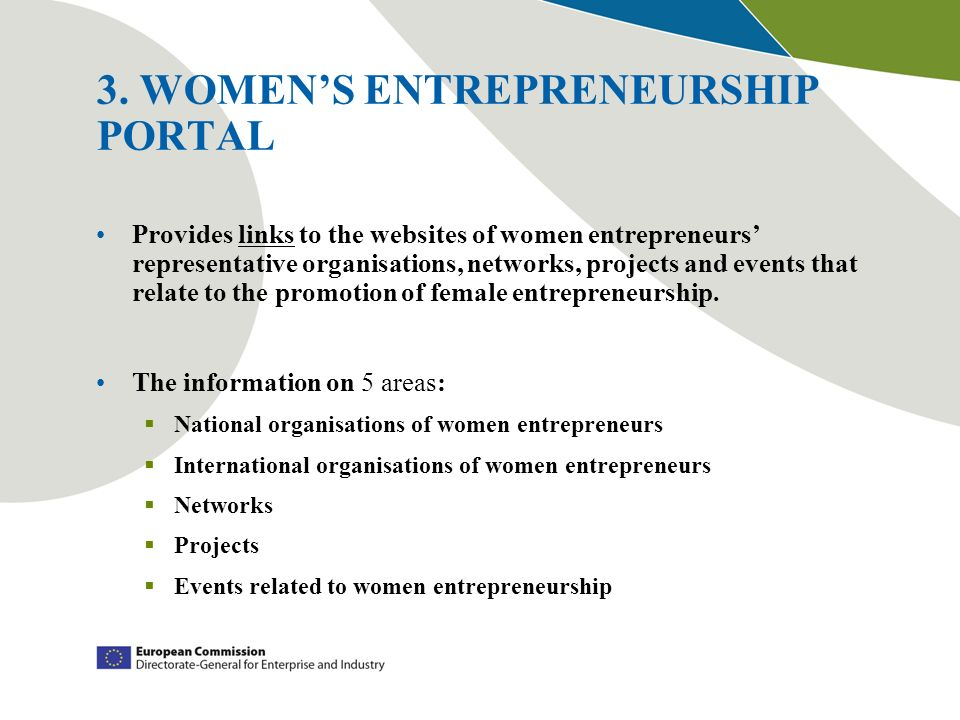 3. WOMENS ENTREPRENEURSHIP PORTAL Provides links to the websites of women entrepreneurs representative organisations, networks, projects and events th