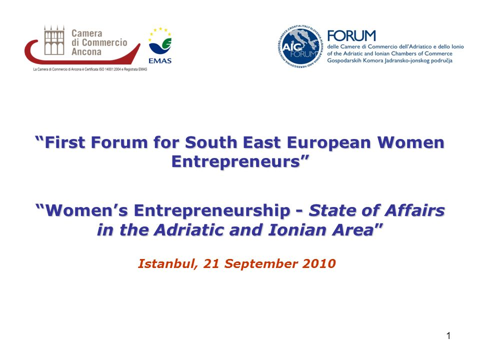 1 First Forum for South East European Women Entrepreneurs Womens Entrepreneurship - State of Affairs in the Adriatic and Ionian Area Istanbul, 21 September 2010