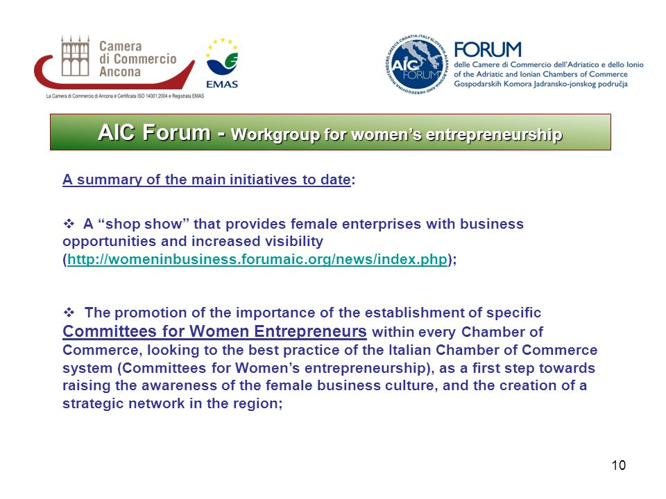 10 A summary of the main initiatives to date: A shop show that provides female enterprises with business opportunities and increased visibility (  The promotion of the importance of the establishment of specific Committees for Women Entrepreneurs within every Chamber of Commerce, looking to the best practice of the Italian Chamber of Commerce system (Committees for Womens entrepreneurship), as a first step towards raising the awareness of the female business culture, and the creation of a strategic network in the region; AIC Forum - Workgroup for womens entrepreneurship