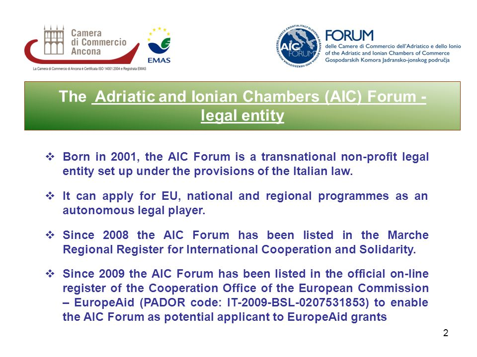 2 The Adriatic and Ionian Chambers (AIC) Forum - legal entity Born in 2001, the AIC Forum is a transnational non-profit legal entity set up under the provisions of the Italian law.