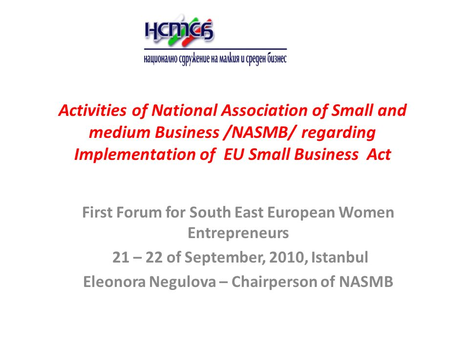 Activities of National Association of Small and medium Business /NASMB/ regarding Implementation of EU Small Business Act First Forum for South East European Women Entrepreneurs 21 – 22 of September, 2010, Istanbul Eleonora Negulova – Chairperson of NASMB
