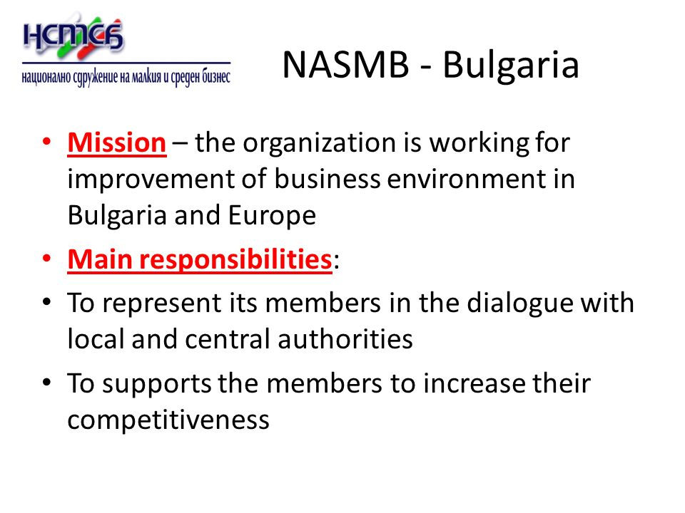 NASMB - Bulgaria Mission – the organization is working for improvement of business environment in Bulgaria and Europe Main responsibilities: To represent its members in the dialogue with local and central authorities To supports the members to increase their competitiveness