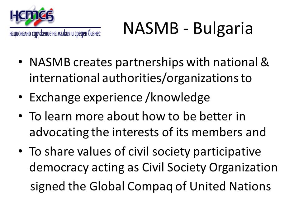 NASMB - Bulgaria NASMB creates partnerships with national & international authorities/organizations to Exchange experience /knowledge To learn more about how to be better in advocating the interests of its members and To share values of civil society participative democracy acting as Civil Society Organization signed the Global Compaq of United Nations