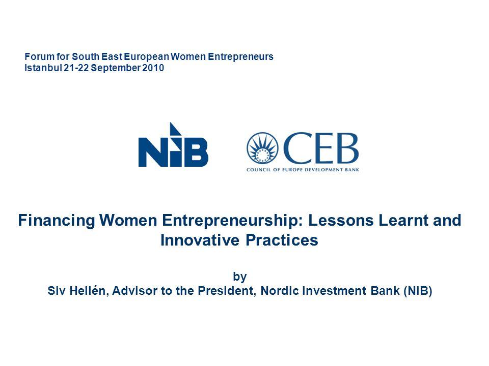 Forum for South East European Women Entrepreneurs Istanbul 21-22 September 2010 Financing Women Entrepreneurship: Lessons Learnt and Innovative Practices by Siv Hellén, Advisor to the President, Nordic Investment Bank (NIB)