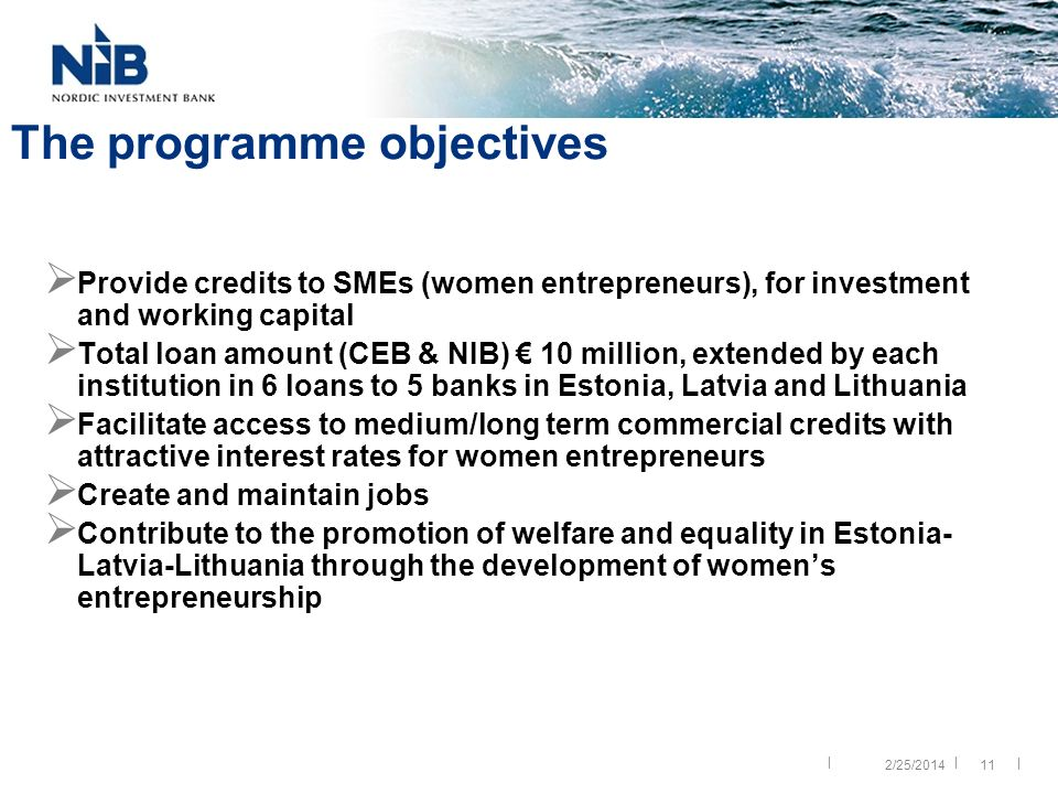 || | The programme objectives Provide credits to SMEs (women entrepreneurs), for investment and working capital Total loan amount (CEB & NIB) 10 million, extended by each institution in 6 loans to 5 banks in Estonia, Latvia and Lithuania Facilitate access to medium/long term commercial credits with attractive interest rates for women entrepreneurs Create and maintain jobs Contribute to the promotion of welfare and equality in Estonia- Latvia-Lithuania through the development of womens entrepreneurship 2/25/201411