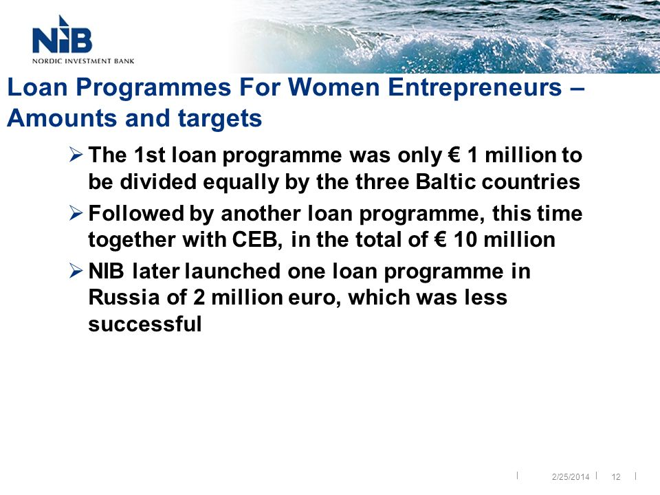|| | 12 Loan Programmes For Women Entrepreneurs – Amounts and targets The 1st loan programme was only 1 million to be divided equally by the three Baltic countries Followed by another loan programme, this time together with CEB, in the total of 10 million NIB later launched one loan programme in Russia of 2 million euro, which was less successful 2/25/2014