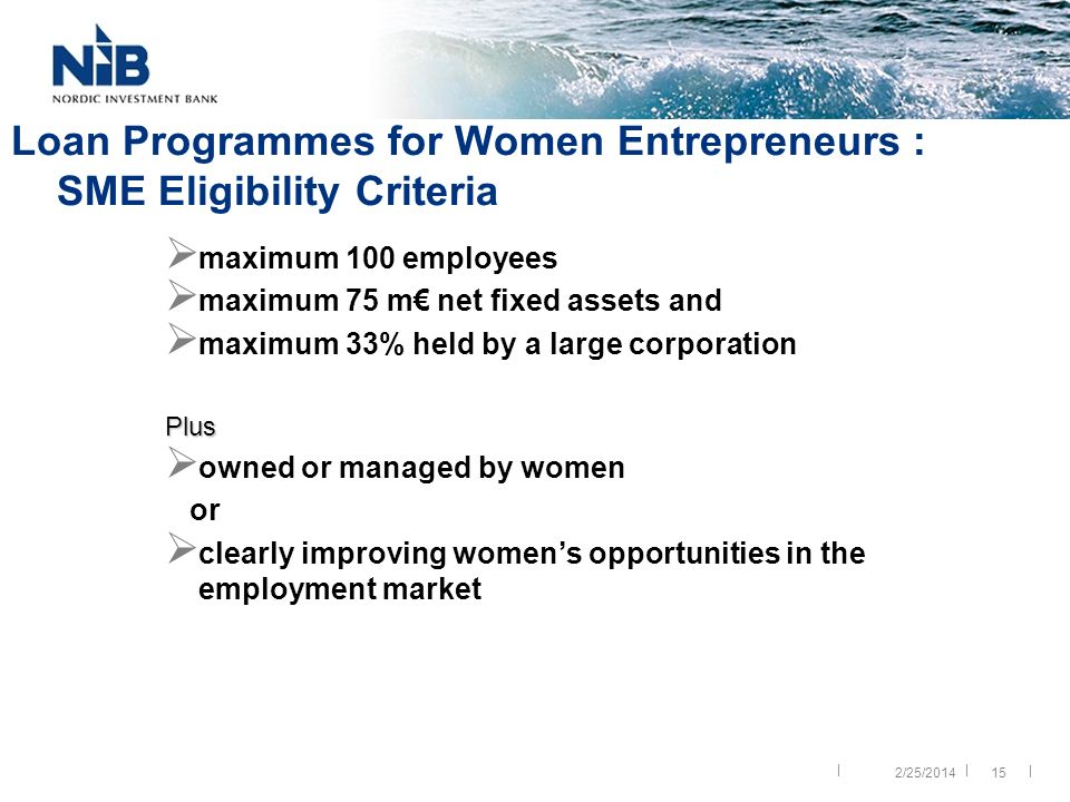 || | Loan Programmes for Women Entrepreneurs : SME Eligibility Criteria maximum 100 employees maximum 75 m net fixed assets and maximum 33% held by a large corporationPlus owned or managed by women or clearly improving womens opportunities in the employment market 152/25/2014