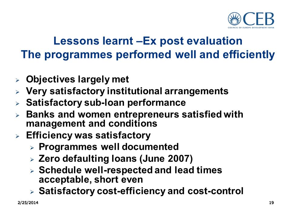 Lessons learnt –Ex post evaluation The programmes performed well and efficiently Objectives largely met Very satisfactory institutional arrangements S