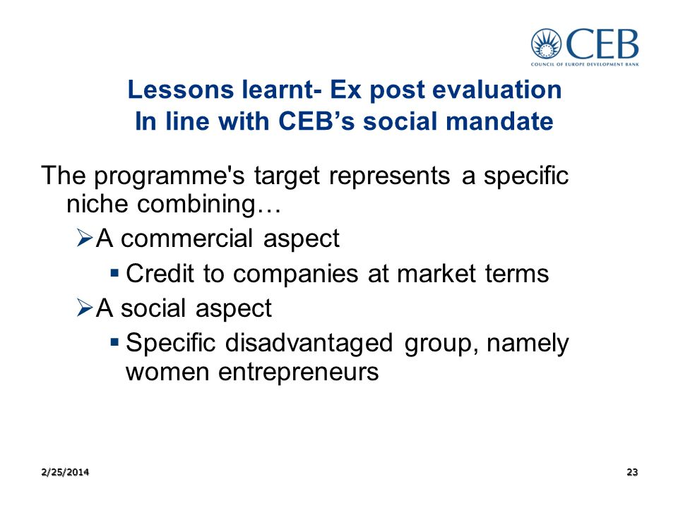 Lessons learnt- Ex post evaluation In line with CEBs social mandate The programme s target represents a specific niche combining… A commercial aspect Credit to companies at market terms A social aspect Specific disadvantaged group, namely women entrepreneurs 2/25/201423