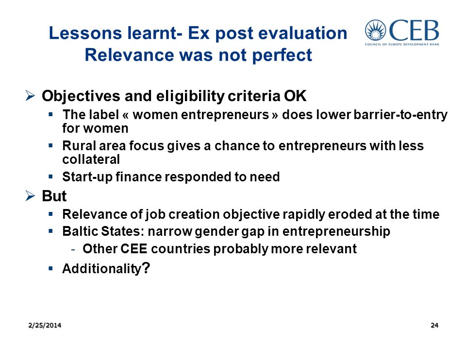 Lessons learnt- Ex post evaluation Relevance was not perfect Objectives and eligibility criteria OK The label « women entrepreneurs » does lower barrier-to-entry for women Rural area focus gives a chance to entrepreneurs with less collateral Start-up finance responded to need But Relevance of job creation objective rapidly eroded at the time Baltic States: narrow gender gap in entrepreneurship - -Other CEE countries probably more relevant Additionality .