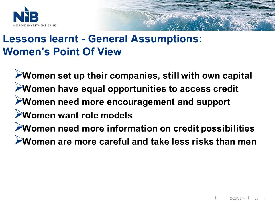 || | 27 Lessons learnt - General Assumptions: Women s Point Of View Women set up their companies, still with own capital Women have equal opportunities to access credit Women need more encouragement and support Women want role models Women need more information on credit possibilities Women are more careful and take less risks than men 2/25/2014