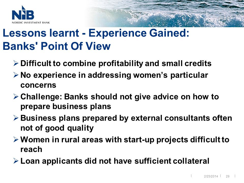 || | 29 Lessons learnt - Experience Gained: Banks Point Of View Difficult to combine profitability and small credits No experience in addressing womens particular concerns Challenge: Banks should not give advice on how to prepare business plans Business plans prepared by external consultants often not of good quality Women in rural areas with start-up projects difficult to reach Loan applicants did not have sufficient collateral 2/25/2014
