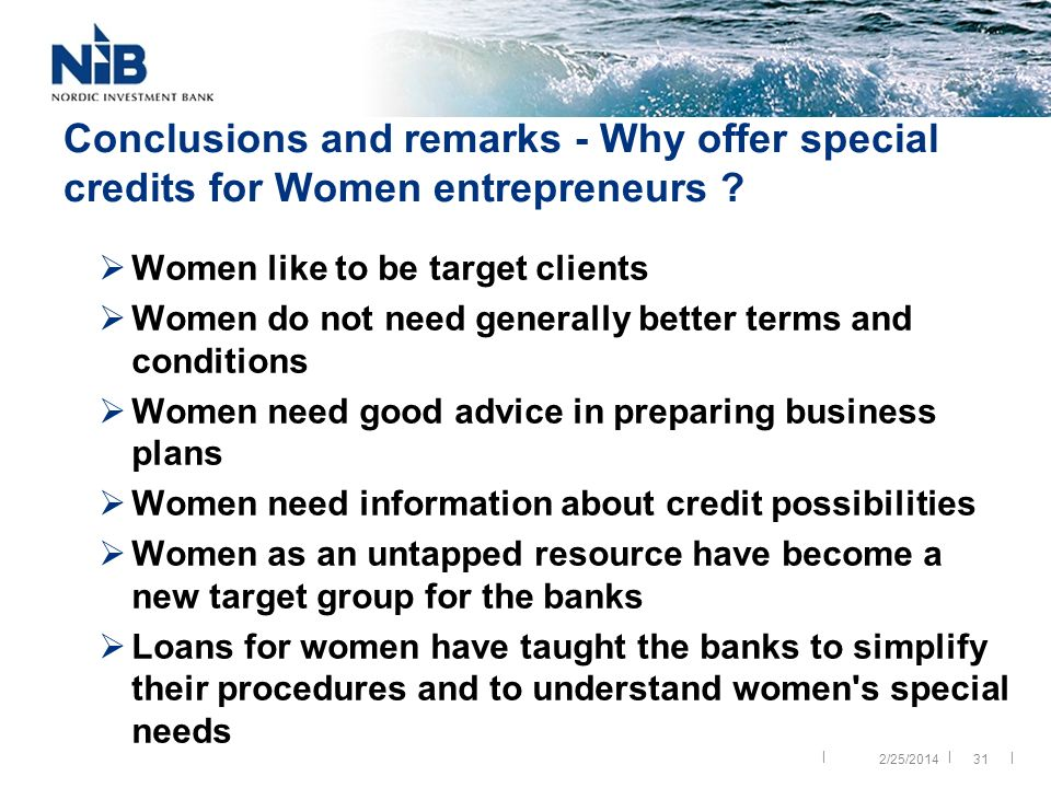 || | 31 Conclusions and remarks - Why offer special credits for Women entrepreneurs ? Women like to be target clients Women do not need generally bett