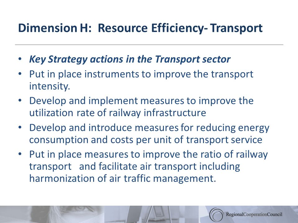 Dimension H: Resource Efficiency- Transport Key Strategy actions in the Transport sector Put in place instruments to improve the transport intensity.