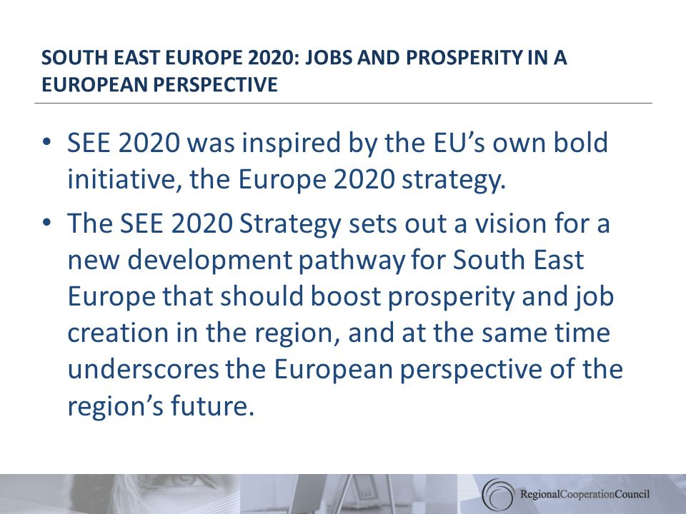 SOUTH EAST EUROPE 2020: JOBS AND PROSPERITY IN A EUROPEAN PERSPECTIVE SEE 2020 was inspired by the EUs own bold initiative, the Europe 2020 strategy.