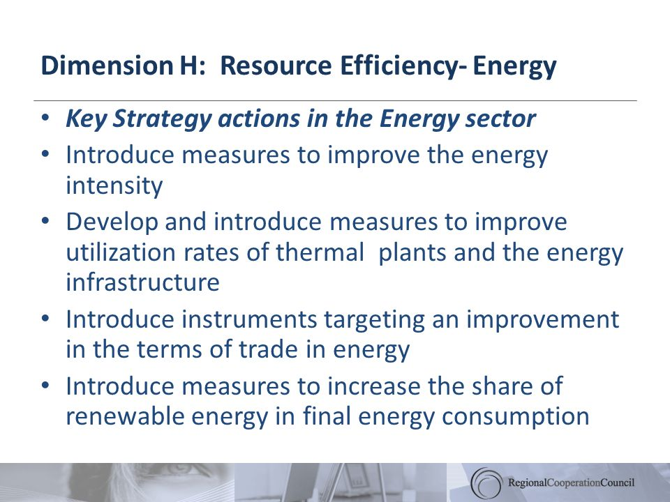 Dimension H: Resource Efficiency- Energy Key Strategy actions in the Energy sector Introduce measures to improve the energy intensity Develop and intr