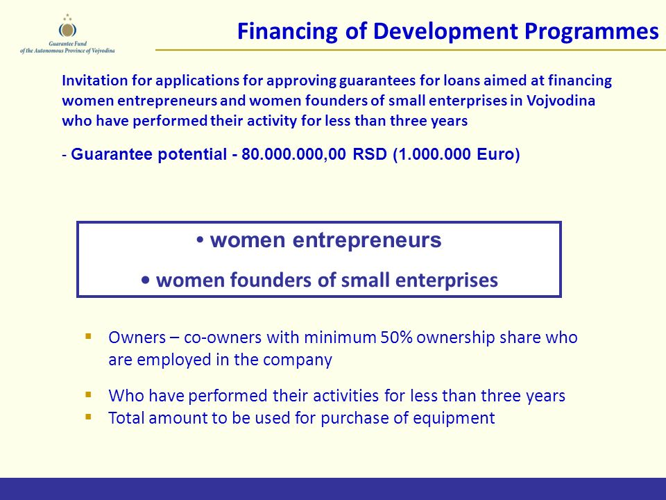 Financing of Development Programmes Invitation for applications for approving guarantees for loans aimed at financing women entrepreneurs and women founders of small enterprises in Vojvodina who have performed their activity for less than three years - Guarantee potential ,00 RSD ( Euro) women entrepreneurs women founders of small enterprises Owners – co-owners with minimum 50% ownership share who are employed in the company Who have performed their activities for less than three years Total amount to be used for purchase of equipment