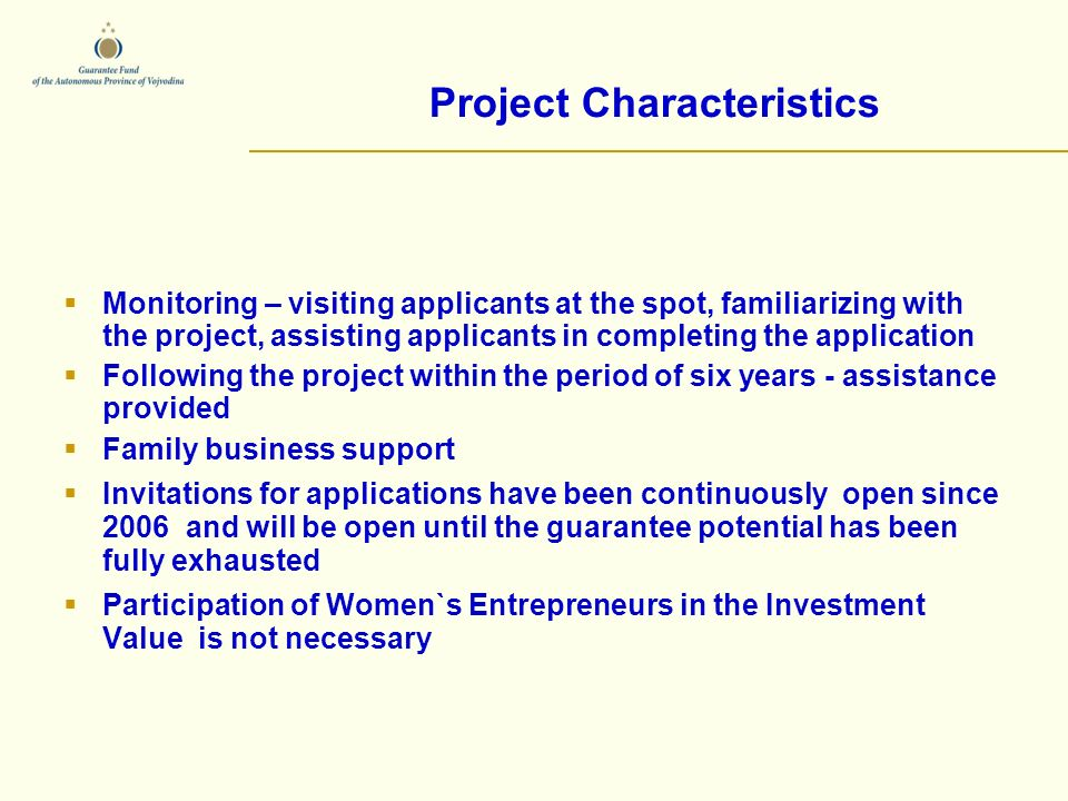 Monitoring – visiting applicants at the spot, familiarizing with the project, assisting applicants in completing the application Following the project within the period of six years - assistance provided Family business support Invitations for applications have been continuously open since 2006 and will be open until the guarantee potential has been fully exhausted Participation of Women`s Entrepreneurs in the Investment Value is not necessary Project Characteristics