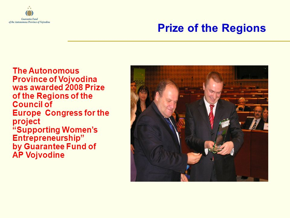 Prize of the Regions The Autonomous Province of Vojvodina was awarded 2008 Prize of the Regions of the Council of Europe Congress for the project Supporting Womens Entrepreneurship by Guarantee Fund of AP Vojvodine