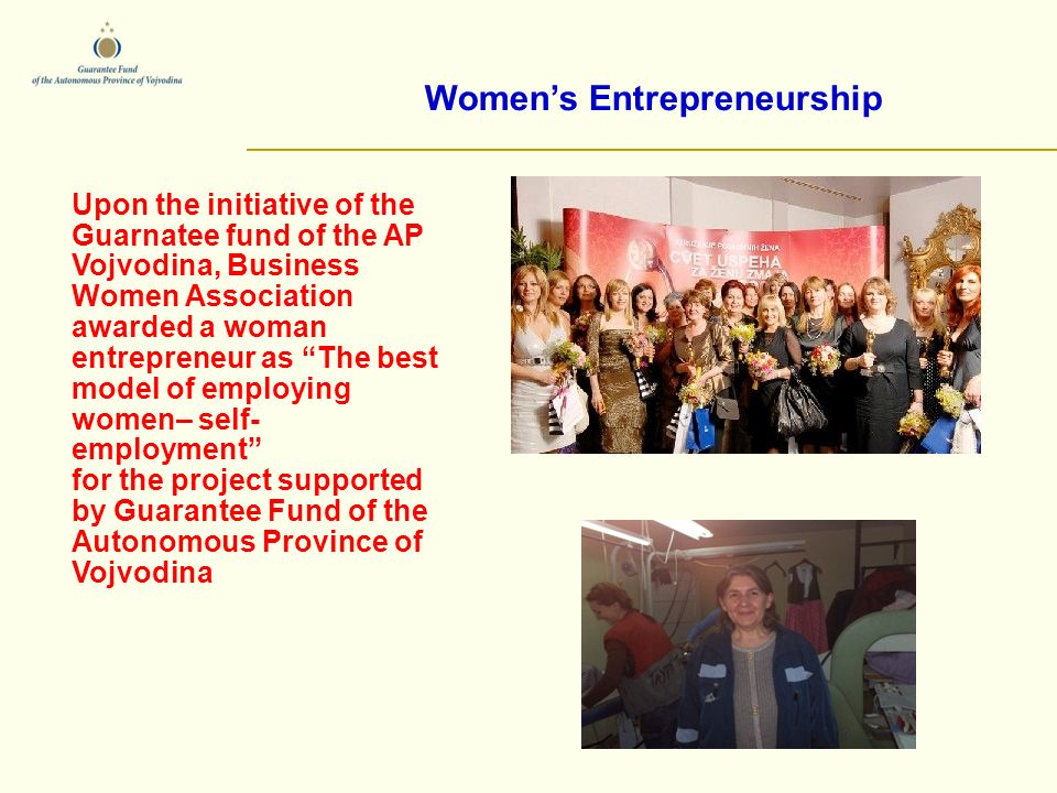 Womens Entrepreneurship Upon the initiative of the Guarnatee fund of the AP Vojvodina, Business Women Association awarded a woman entrepreneur as The best model of employing women– self- employment for the project supported by Guarantee Fund of the Autonomous Province of Vojvodina